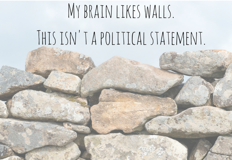 My brain likes walls. This isn't a political statement.